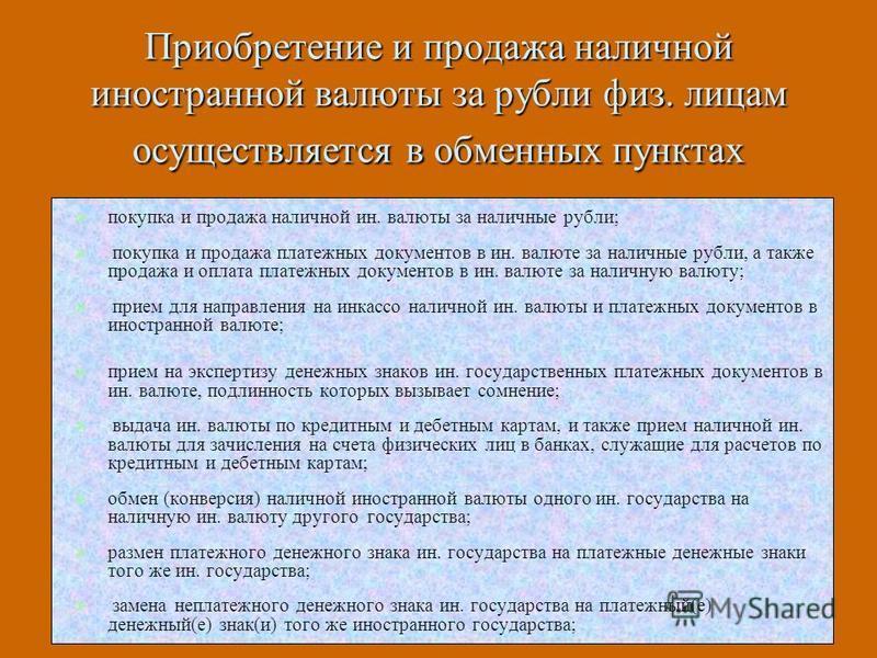 Приобретение и продажа наличной иностранной валюты за рубли физ. лицам осуществляется в обменных пунктах покупка и продажа наличной ин. валюты за наличные рубли; покупка и продажа платежных документов в ин. валюте за наличные рубли, а также продажа и