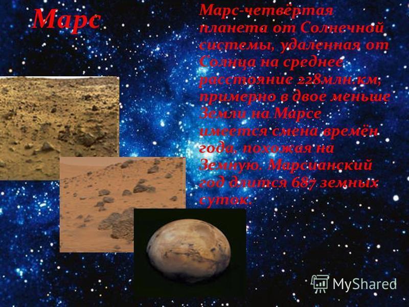 Марс Марс-четвёртая планета от Солнечной системы, удаленная от Солнца на среднее расстояние 228 млн.км, примерно в двое меньше Земли на Марсе имеется смена времён года, похожая на Земную. Марсианский год длится 687 земных суток.
