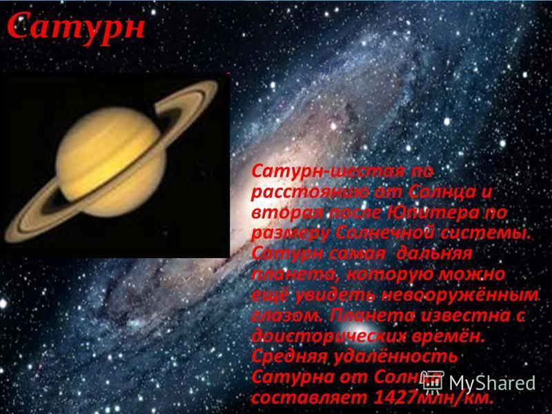 Сатурн Сатурн-шестая по расстоянию от Солнца и вторая после Юпитера по размеру Солнечной системы. Сатурн самая дальняя планета, которую можно ещё увидеть невооружённым глазом. Планета известна с доисторических времён. Средняя удалённость Сатурна от С