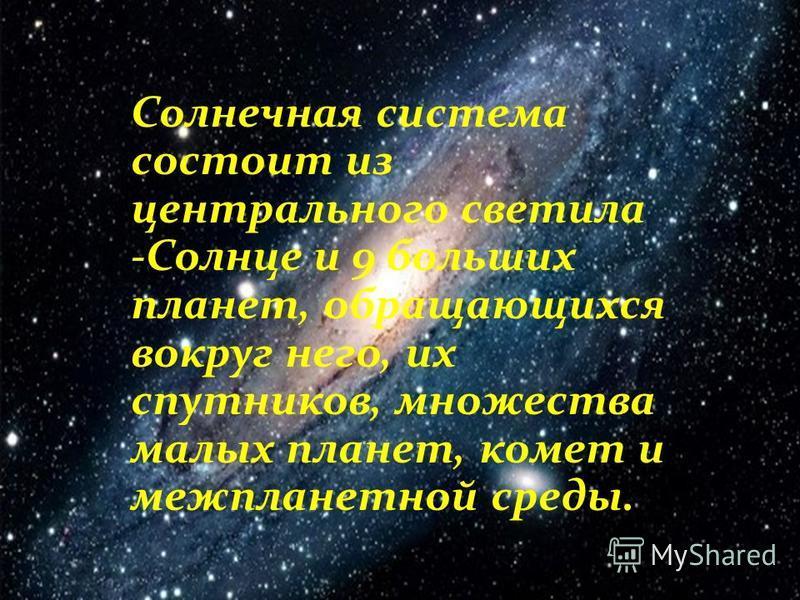 Солнечная система состоит из центрального светила -Солнце и 9 больших планет, обращающихся вокруг него, их спутников, множества малых планет, комет и межпланетной среды.