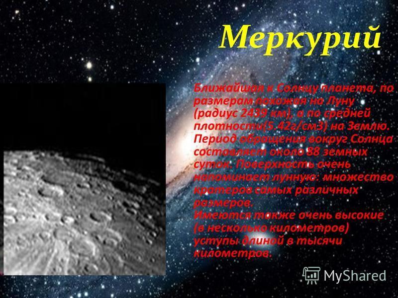 Ближайшая к Солнцу планета, по размерам похожая на Луну (радиус 2439 км), а по средней плотности(5.42 г/см 3) на Землю. Период обращения вокруг Солнца составляет около 88 земных суток. Поверхность очень напоминает лунную: множество кратеров самых раз