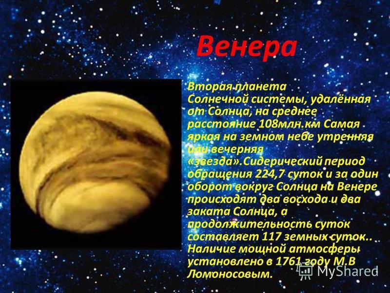 Вторая планета Солнечной системы, удалённая от Солнца, на среднее расстояние 108 млн.км Самая яркая на земном небе утренняя или вечерняя «звезда».Сидерический период обращения 224,7 суток и за один оборот вокруг Солнца на Венере происходят два восход