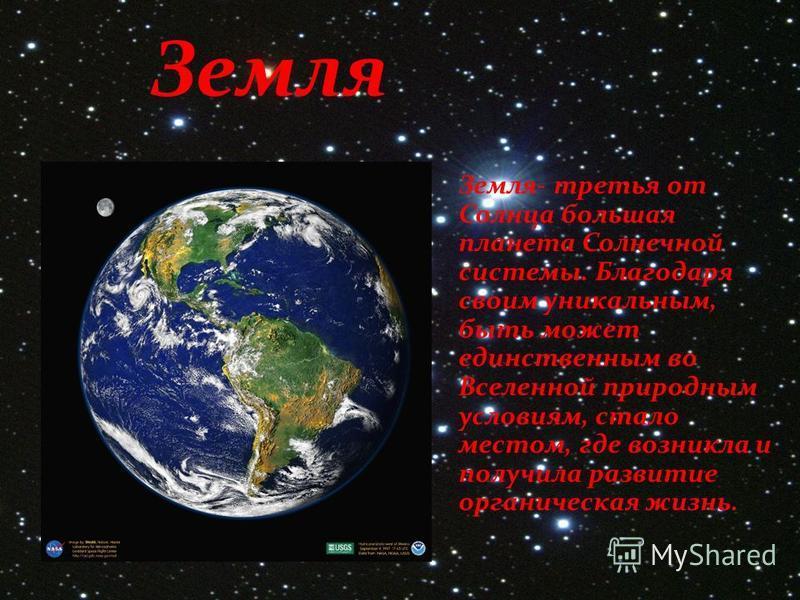 Земля Земля- третья от Солнца большая планета Солнечной системы. Благодаря своим уникальным, быть может единственным во Вселенной природным условиям, стало местом, где возникла и получила развитие органическая жизнь.