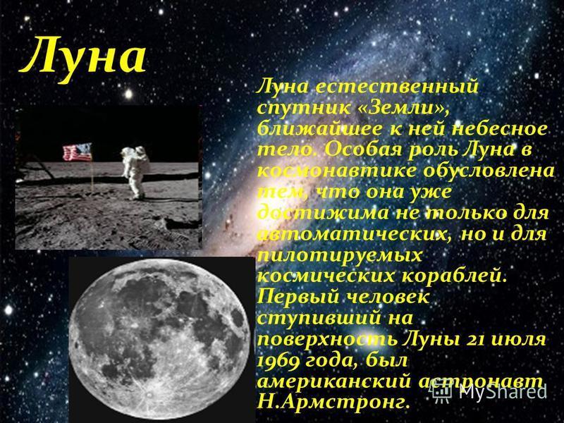 Луна Луна естественный спутник «Земли», ближайшее к ней небесное тело. Особая роль Луна в космонавтике обусловлена тем, что она уже достижима не только для автоматических, но и для пилотируемых космических кораблей. Первый человек ступивший на поверх