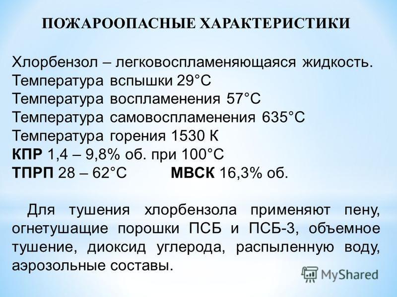 ПОЖАРООПАСНЫЕ ХАРАКТЕРИСТИКИ Хлорбензол – легковоспламеняющаяся жидкость. Температура вспышки 29°С Температура воспламенения 57°С Температура самовоспламенения 635°С Температура горения 1530 К КПР 1,4 – 9,8% об. при 100°С ТПРП 28 – 62°СМВСК 16,3% об.