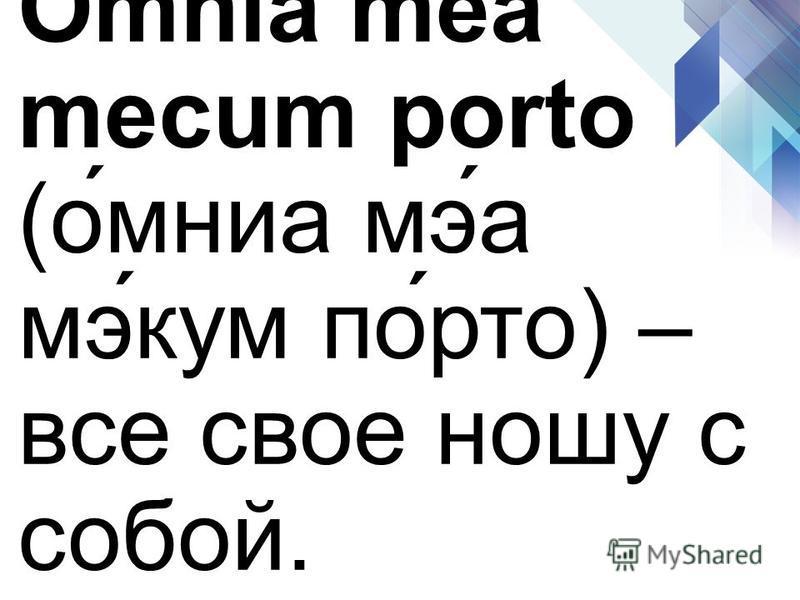 Omnia mea mecum porto (о́мина мэ́а мэ́кум по́рто) – все свое ношу с собой.