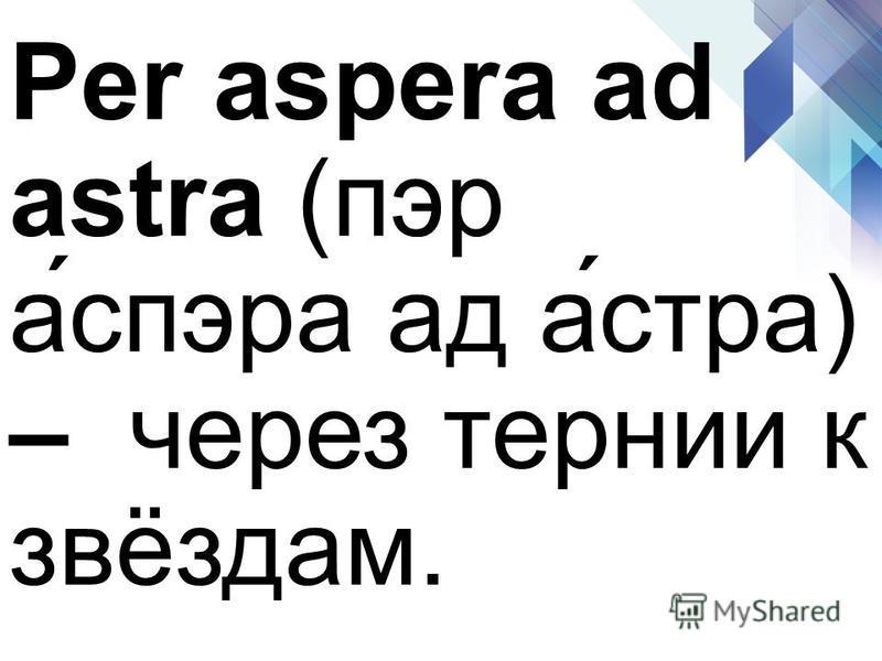 Per aspera ad astra (пэр а́спэра ад а́стра) – через тернии к звёздам.