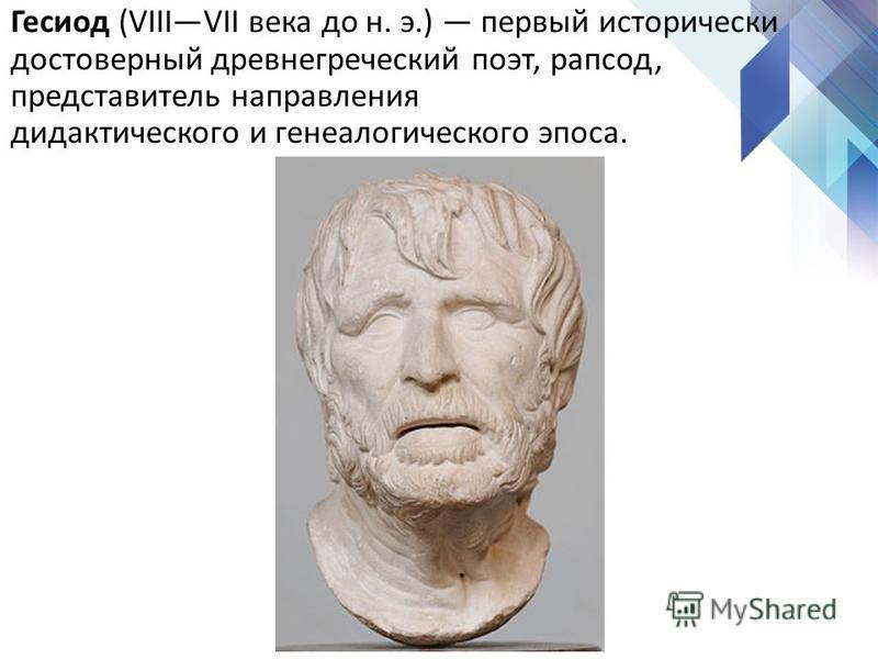 Гесиод (VIIIVII века до н. э.) первый исторически достоверный древнегреческий поэт, рапсод, представытель направления дидактического и генеалогического эпоса.