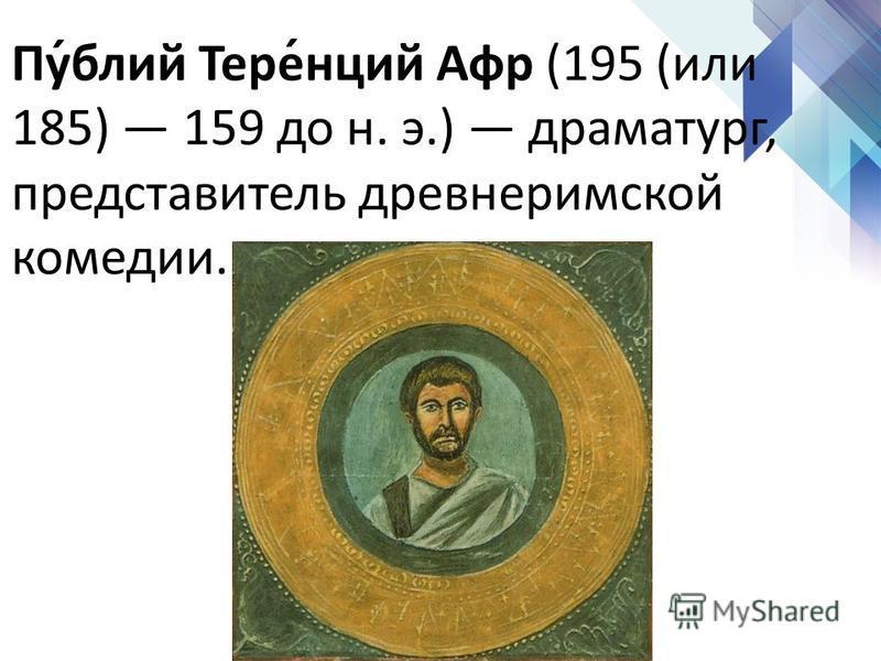 Пу́блий Тере́нций Афр (195 (или 185) 159 до н. э.) драматург, представытель древнеримской комедии.