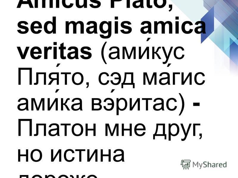 Amicus Plato, sed magis amica veritas (ами́кус Пля́то, сид ма́гис ами́ка вэ́ритас) - Платон мне друг, но истина дороже.