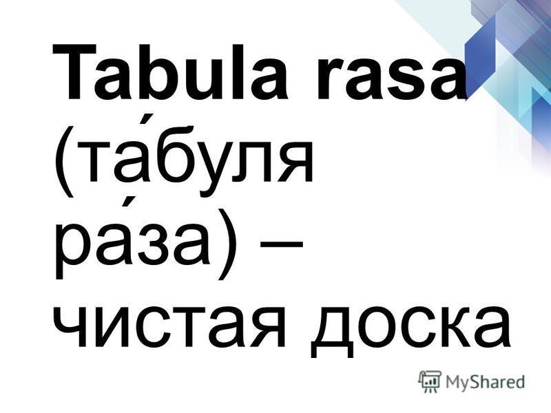 Tabula rasa (та́буля ра́за) – чистая доска