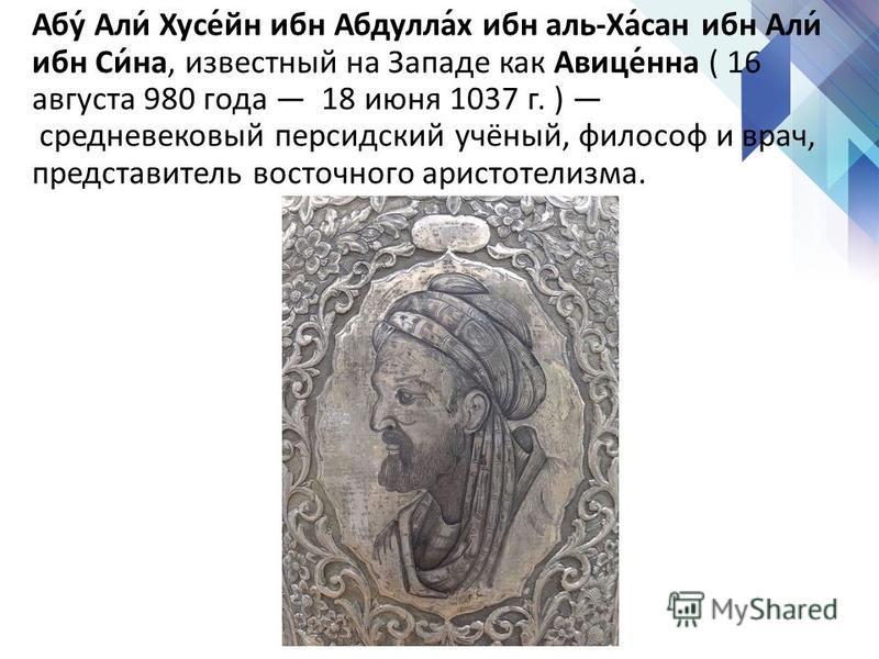 Абу́ Али́ Хусе́йн ибн Абдулла́х ибн аль-Ха́сан ибн Али́ ибн Си́на, известный на Западе как Авыце́нна ( 16 августа 980 года 18 июня 1037 г. ) средневековый персидский учёный, философ и врач, представытель восточного аристотелизма.