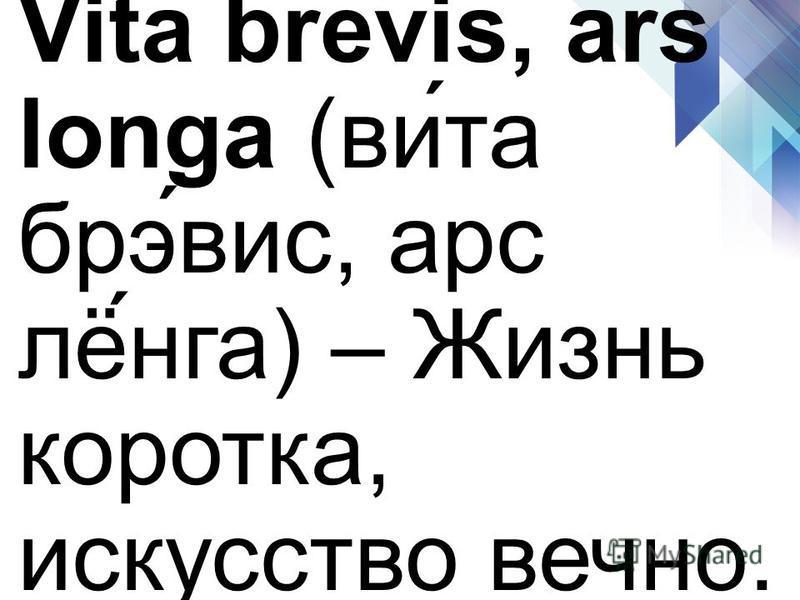 Vita brevis, ars longa (вы́та брэ́выс, арс лё́нга) – Жизнь коротка, искусство вечно.