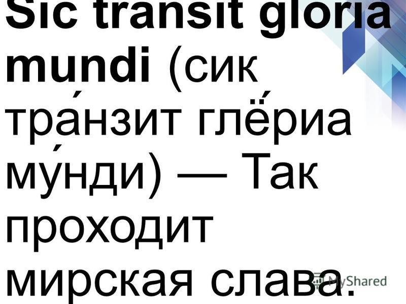Sic transit gloria mundi (сик тра́нзит глё́риа му́нди) Так проходит мирская слава.
