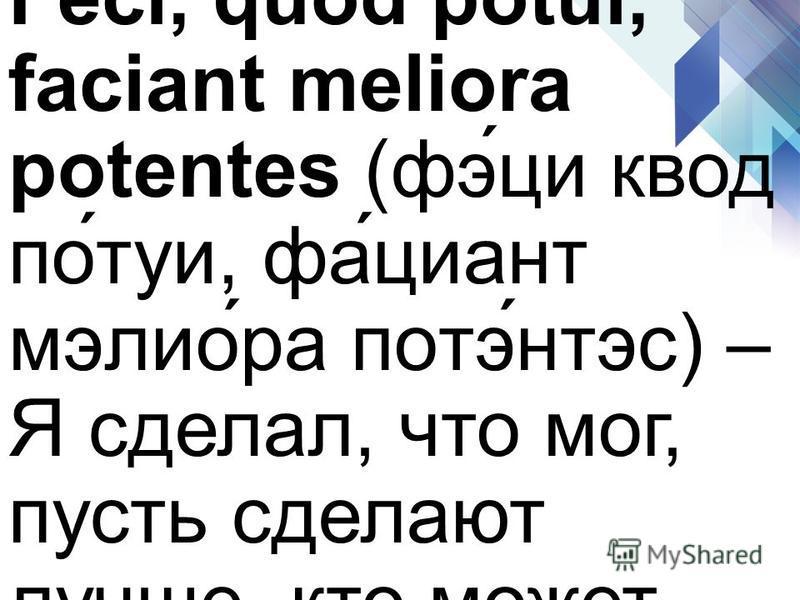 Feci, quod potui, faciant meliora potentes (фэ́ци квод по́туи, фа́циант мэлио́ра потэ́нтвс) – Я сделал, что мог, пусть сделают лучше, кто может.