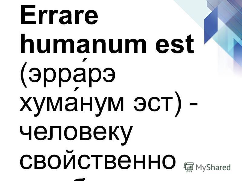 Errare humanum est (эра́рэ кума́нам эст) - человеку свойственно ошибаться.