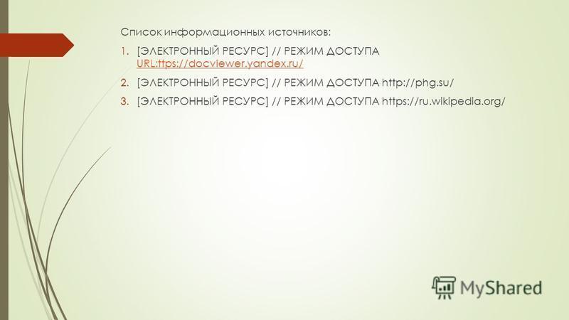 Список информационных источников: 1.[ЭЛЕКТРОННЫЙ РЕСУРС] // РЕЖИМ ДОСТУПА URL:ttps://docviewer.yandex.ru/ URL:ttps://docviewer.yandex.ru/ 2.[ЭЛЕКТРОННЫЙ РЕСУРС] // РЕЖИМ ДОСТУПА http://phg.su/ 3.[ЭЛЕКТРОННЫЙ РЕСУРС] // РЕЖИМ ДОСТУПА https://ru.wikipe