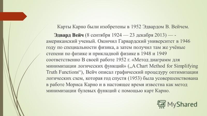 Карты Карно были изобретены в 1952 Эдвардом В. Вейчем. Эдвард Вейч Эдвард Вейч (8 сентября 1924 23 декабря 2013) - американский ученый. Окончил Гарвардский университет в 1946 году по специальности физика, а затем получил там же учёные степени по физи