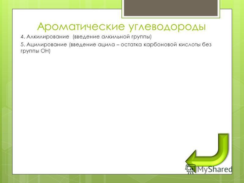 Ароматические углеводороды 4. Алкилирование (введение алкильной группы) 5. Ацилирование (введение ацила – остатка карпоновой кислооты без группы ОН)