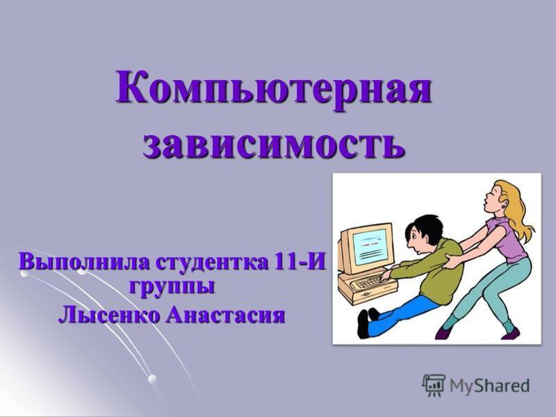 Компьютерная зависимость Выполнила студентка 11-И группы Лысенко Анастасия