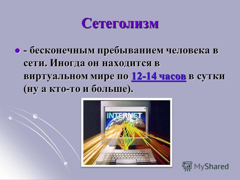 Сетеголизм - бесконечным пребыванием человека в сети. Иногда он находится в виртуальном мире по 12-14 часов в сутки (ну а кто-то и больше). - бесконечным пребыванием человека в сети. Иногда он находится в виртуальном мире по 12-14 часов в сутки (ну а