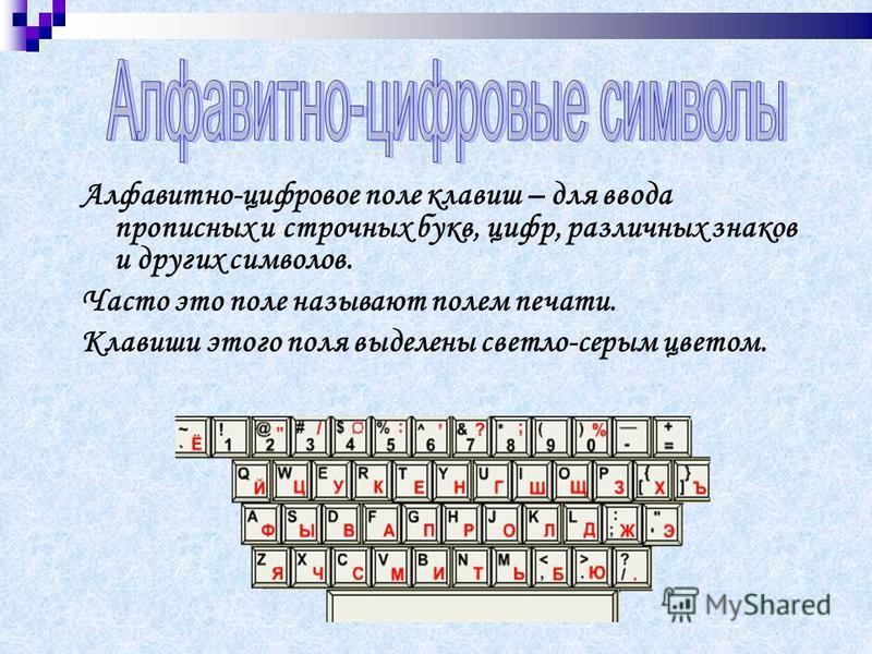 Алфавитно-цифровое поле клавиш – для ввода прописных и строчных букв, цифр, различных знаков и других символов. Часто это поле называют полем печати. Клавиши этого поля выделены светло-серым цветом.