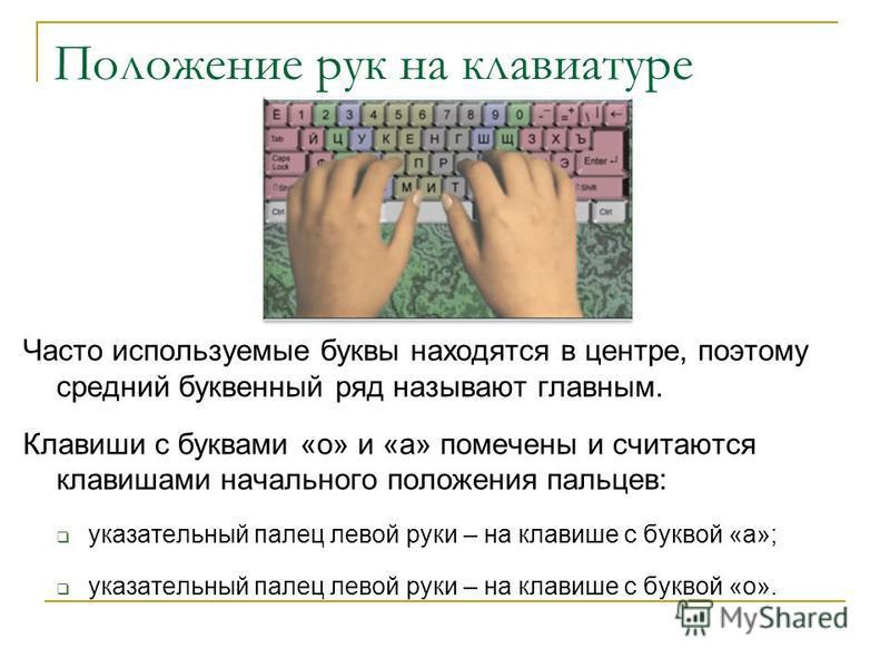 Положение рук на клавиатуре Часто используемые буквы находятся в центре, поэтому средний буквенный ряд называют главным. Клавиши с буквами «о» и «а» помечены и считаются клавишами начального положения пальцев: указательный палец левой руки – на клави