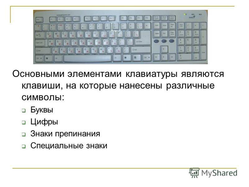 Основными элементами клавиатуры являются клавиши, на которые нанесены различные символы: Буквы Цифры Знаки препинания Специальные знаки