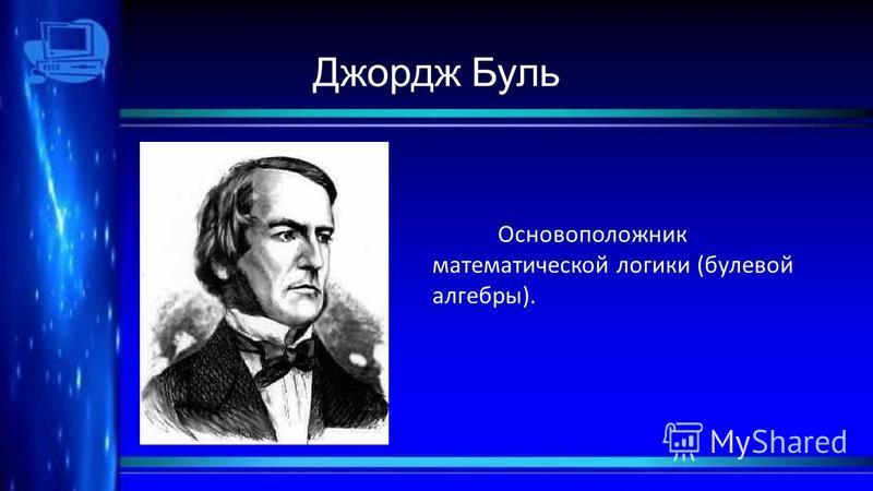 Джордж Буль Основоположник математической логики (булевой алгебры).