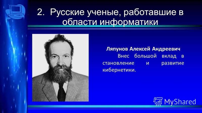 2. Русские ученые, работавшие в области информатики Ляпунов Алексей Андреевич Внес большой вклад в становление и развитие кибернетики.