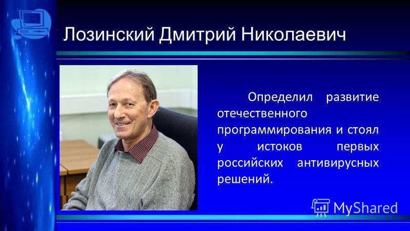 Лозинский Дмитрий Николаевич Определил развитие отечественного программирования и стоял у истоков первых российских антивирусных решений.