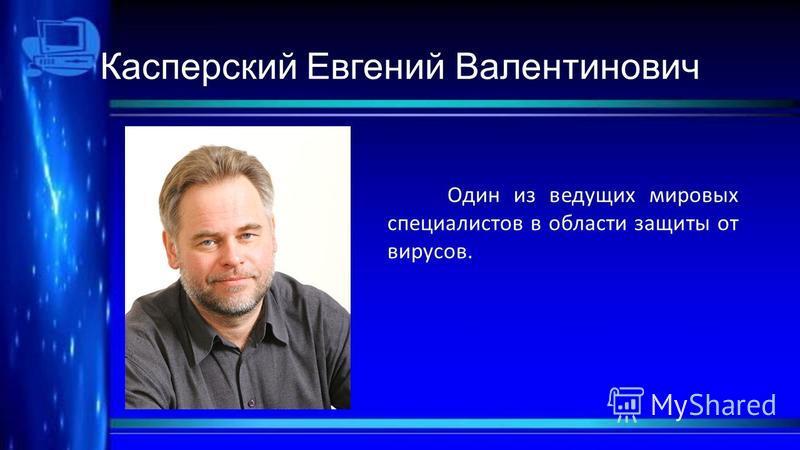 Касперский Евгений Валентинович Один из ведущих мировых специалистов в области защиты от вирусов.