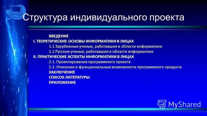 Структура индивидуального проекта ВВЕДЕНИЕ I. ТЕОРЕТИЧЕСКИЕ ОСНОВЫ ИНФОРМАТИКИ В ЛИЦАХ 1.1 Зарубежные ученые, работавшие в области информатики 1.2 Русские ученые, работавшие в области информатики II. ПРАКТИЧЕСКИЕ АСПЕКТЫ ИНФОРМАТИКИ В ЛИЦАХ 2.1. Прое