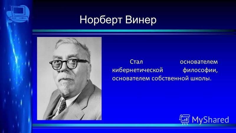 Норберт Винер Стал основателем кибернетической философии, основателем собственной школы.