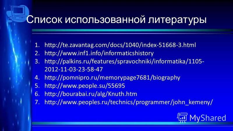 Список использованной литературы 1.http://te.zavantag.com/docs/1040/index-51668-3. html 2.http://www.inf1.info/informaticshistory 3.http://palkins.ru/features/spravochniki/informatika/1105- 2012-11-03-23-58-47 4.http://pomnipro.ru/memorypage7681/biog