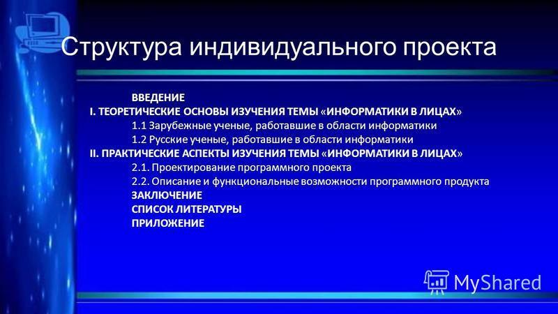 Структура индивидуального проекта ВВЕДЕНИЕ I. ТЕОРЕТИЧЕСКИЕ ОСНОВЫ ИЗУЧЕНИЯ ТЕМЫ «ИНФОРМАТИКИ В ЛИЦАХ» 1.1 Зарубежные ученые, работавшие в области информатики 1.2 Русские ученые, работавшие в области информатики II. ПРАКТИЧЕСКИЕ АСПЕКТЫ ИЗУЧЕНИЯ ТЕМЫ