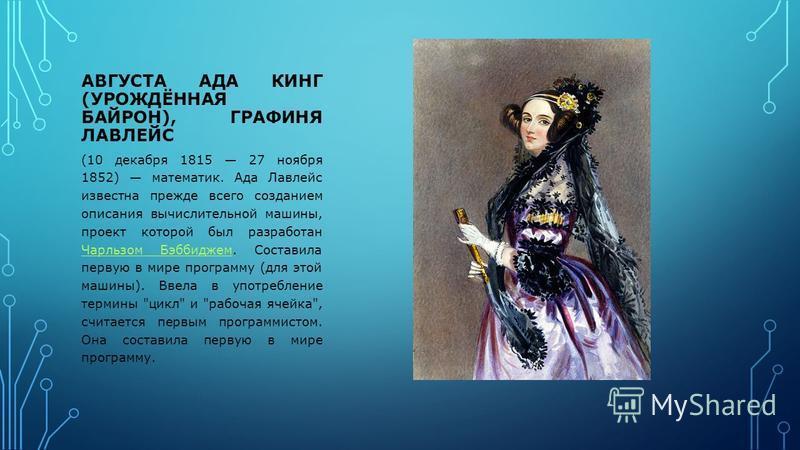 АВГУСТА АДА КИНГ (УРОЖДЁННАЯ БАЙРОН), ГРАФИНЯ ЛАВЛЕЙС (10 декабря 1815 27 ноября 1852) математик. Ада Лавлейс известна прежде всего созданием описания вычислительной машины, проект которой был разработан Чарльзом Бэббиджем. Составила первую в мире пр