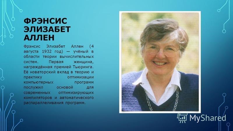 ФРЭНСИС ЭЛИЗАБЕТ АЛЛЕН Фрэнсис Элизабет Аллен (4 августа 1932 год) учёный в области теории вычислительных систем. Первая женщина, награждённая премией Тьюринга. Её новаторский вклад в теорию и практику оптимизации компьютерных программ послужил основ