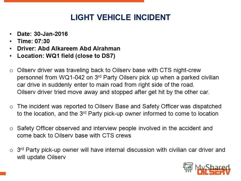LIGHT VEHICLE INCIDENT Date: 30-Jan-2016 Time: 07:30 Driver: Abd Alkareem Abd Alrahman Location: WQ1 field (close to DS7) o Oilserv driver was traveling back to Oilserv base with CTS night-crew personnel from WQ1-042 on 3 rd Party Oilserv pick up whe