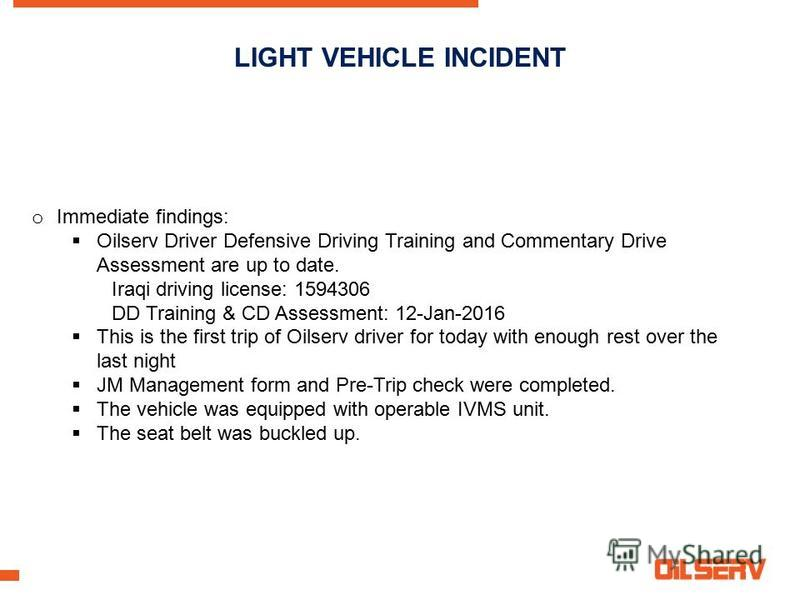 LIGHT VEHICLE INCIDENT o Immediate findings: Oilserv Driver Defensive Driving Training and Commentary Drive Assessment are up to date. Iraqi driving license: 1594306 DD Training & CD Assessment: 12-Jan-2016 This is the first trip of Oilserv driver fo