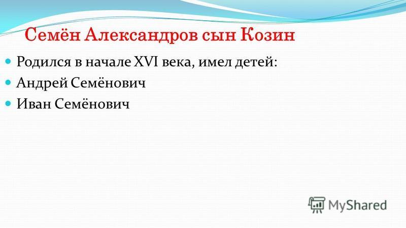 Семён Александров сын Козин Родился в начале XVI века, имел детей: Андрей Семёнович Иван Семёнович