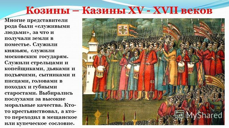 Козины – Казины XV - XVII веков Многие представители рода были «служивыми людьми», за что и получали земли в поместье. Служили князьям, служили московским государям. Служили стрельцами и копейщиками, дьяками и подьячими, ситниками и писцами, головами