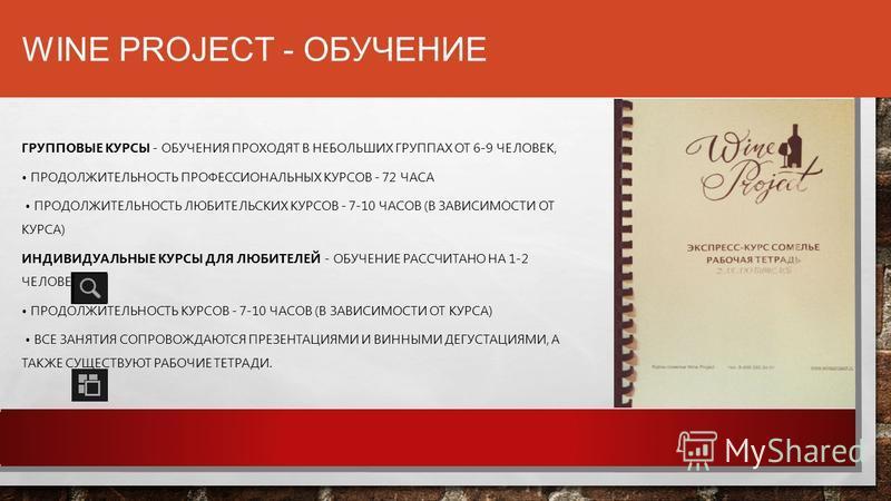 WINE PROJECT - ОБУЧЕНИЕ ГРУППОВЫЕ КУРСЫ - ОБУЧЕНИЯ ПРОХОДЯТ В НЕБОЛЬШИХ ГРУППАХ ОТ 6-9 ЧЕЛОВЕК, ПРОДОЛЖИТЕЛЬНОСТЬ ПРОФЕССИОНАЛЬНЫХ КУРСОВ - 72 ЧАСА ПРОДОЛЖИТЕЛЬНОСТЬ ЛЮБИТЕЛЬСКИХ КУРСОВ - 7-10 ЧАСОВ (В ЗАВИСИМОСТИ ОТ КУРСА) ИНДИВИДУАЛЬНЫЕ КУРСЫ ДЛЯ Л