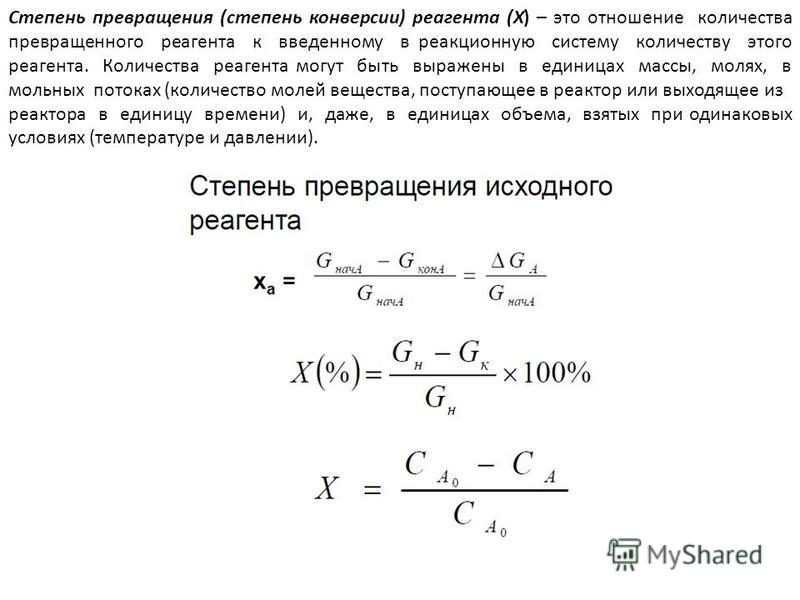 Степень превращения (степень конверсии) реагента (Х) – это отношение количества превращенного реагента к введенному в реакционную систему количеству этого реагента. Количества реагента могут быть выражены в единицах массы, молях, в мольных потоках (к
