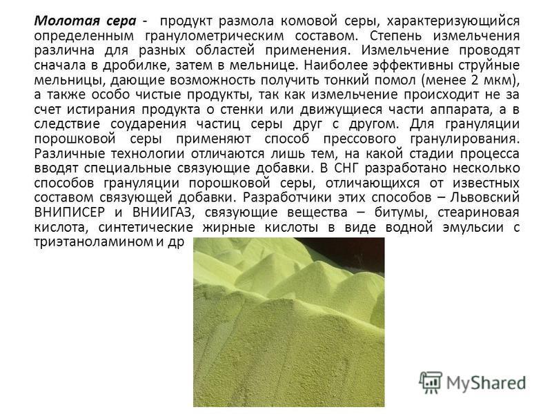 Молотая сера - продукт размола комовой серы, характеризующийся определенным гранулометрическим составом. Степень измельчения различна для разных областей применения. Измельчение проводят сначала в дробилке, затем в мельнице. Наиболее эффективны струй
