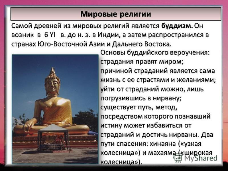 Мировые религии Самой древней из мировых религий является буддизм. Он возник в 6 Yl в. до н. э. в Индии, а затем распространился в странах Юго-Восточной Азии и Дальнего Востока. Основы буддийского вероучения: страдания правят миром; причиной страдани