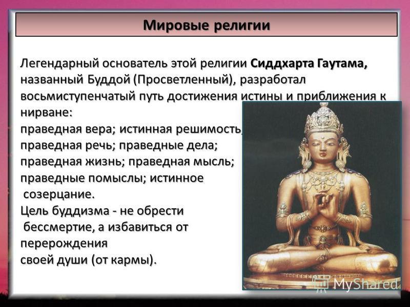 Мировые религии Легендарный основатель этой религии Сиддхарта Гаутама, названный Буддой (Просветленный), разработал восьмиступенчатый путь достижения истины и приближения к нирване: праведная вера; истинная решимость; праведная речь; праведные дела;