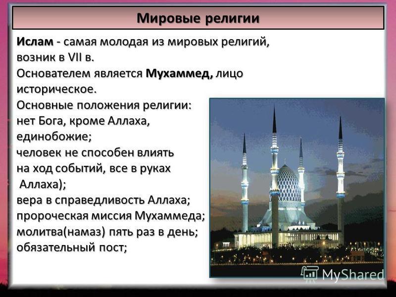 Мировые религии Ислам - самая молодая из мировых религий, возник в VII в. Основателем является Мухаммед, лицо историческое. Основные положения религии: нет Бога, кроме Аллаха, единобожие; человек не способен влиять на ход событий, все в руках Аллаха)
