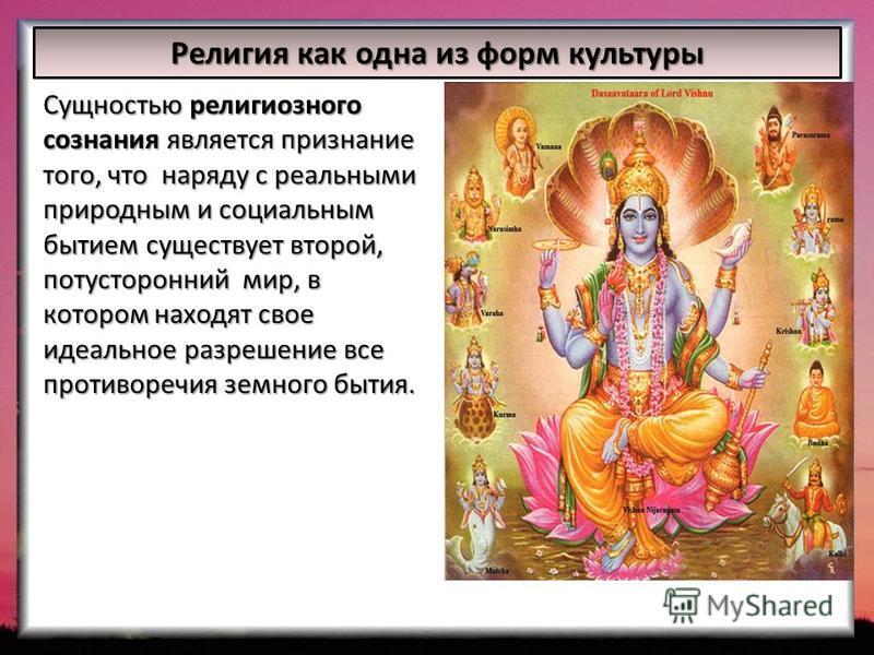 Сущностью религиозного сознания является признание того, что наряду с реальными природным и социальным бытием существует второй, потусторонний мир, в котором находят свое идеальное разрешение все противоречия земного бытия. Религия как одна из форм к