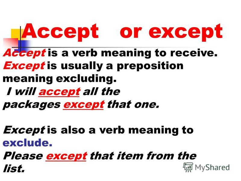 Accept or except Accept is a verb meaning to receive. Except is usually a preposition meaning excluding. I will accept all the packages except that one. Except is also a verb meaning to exclude. Please except that item from the list.